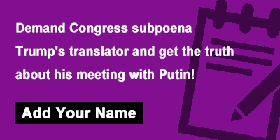 Demand Congress subpoena Trump's translator and get the truth about his meeting with Putin!